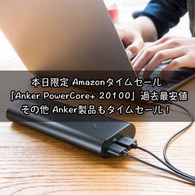 本日限定 Amazonタイムセール 「Anker PowerCore+ 20100」含む各種Anker製品が激安に!